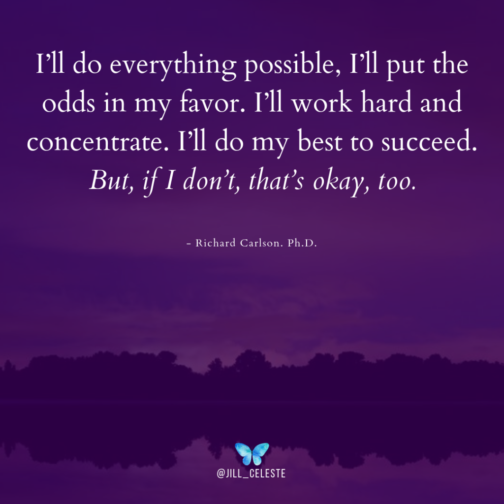 """""""I'll do everything possible, I'll put the odds in my favor. I'll work hard and concentrate. I'll do my best to succeed. But, if I don't, that's okay, too."""" by Richard Carlson"""