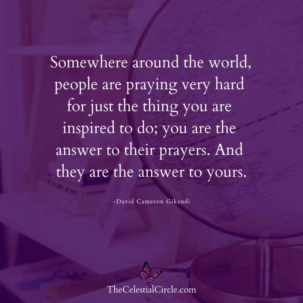 Somewhere around the world, people are praying very hard for just the thing you are inspired to do; you are the answer to their prayers. And they are the answer to yours. – David Cameron Gikandi