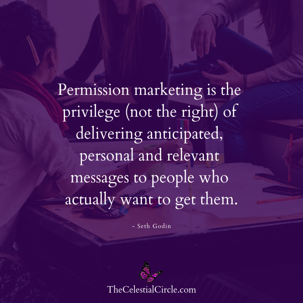 """""""Permission marketing is the privilege (not the right) of delivering anticipated, personal and relevant messages to people who actually want to get them."""" - Seth Godin"""