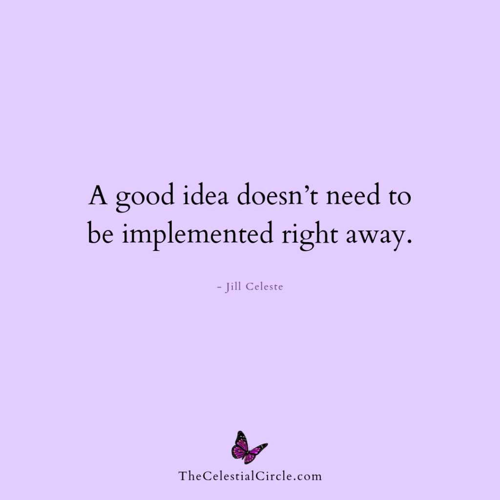 A good idea doesn't have to be implemented right away. - Jill Celeste