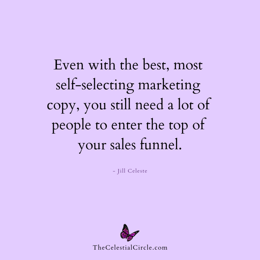 Even with the best, most self-selecting marketing copy, you will still need a lot of people to enter the top of your sales funnel. - Jill Celeste
