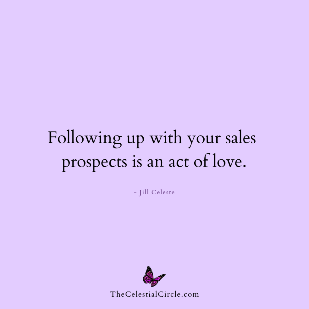 Following up with your sales prospects is an act of love. - Jill Celeste