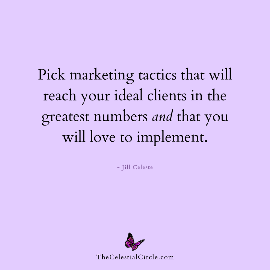Pick marketing tactics that will reach your ideal clients in the greatest numbers and that you will love to implement. - Jill Celeste