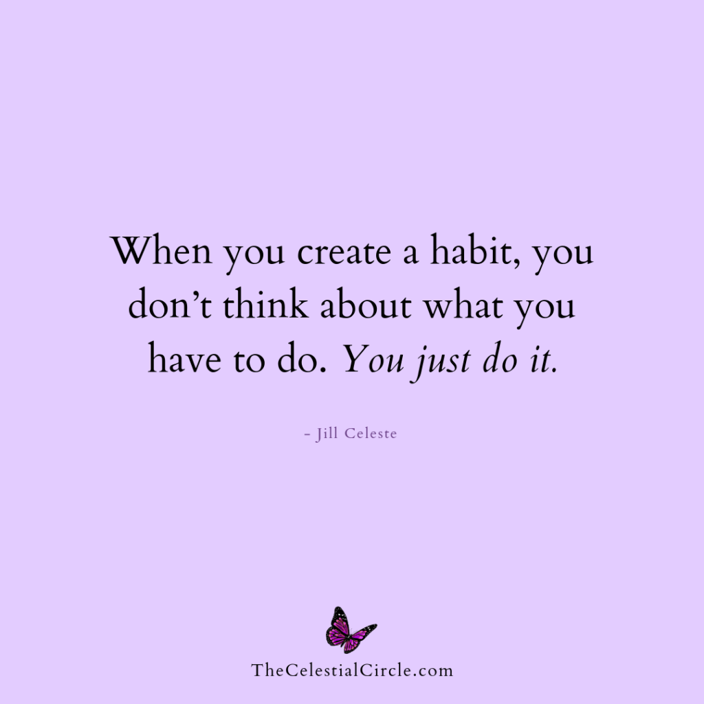 When you create a habit, you don't think about what you have to do. You just do it. - Jill Celeste