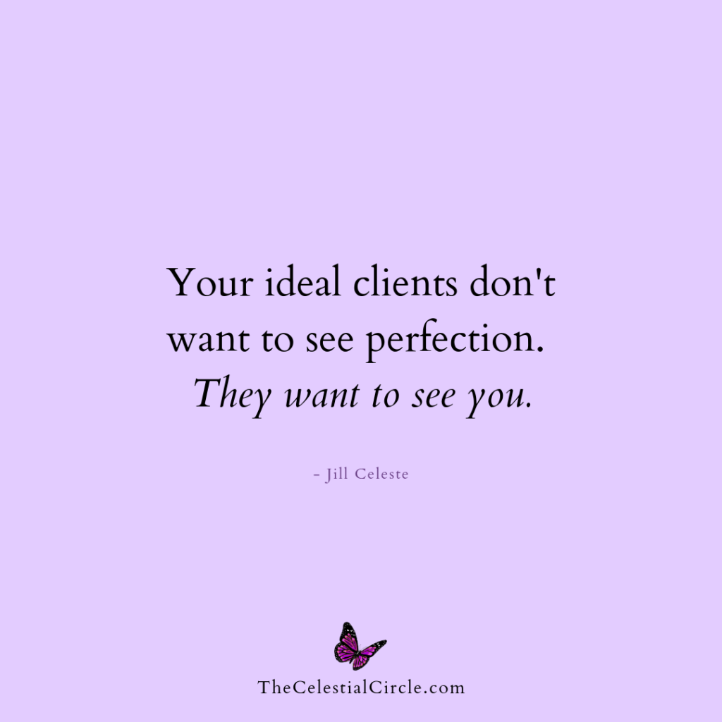Your ideal clients don't want to see perfection. They want to see you. - Jill Celeste