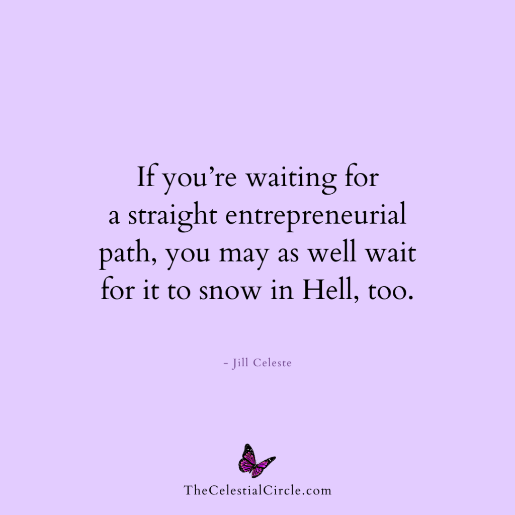 If you're waiting for a straight entrepreneurial path, you may as well wait for it to snow in Hell, too. - Jill Celeste