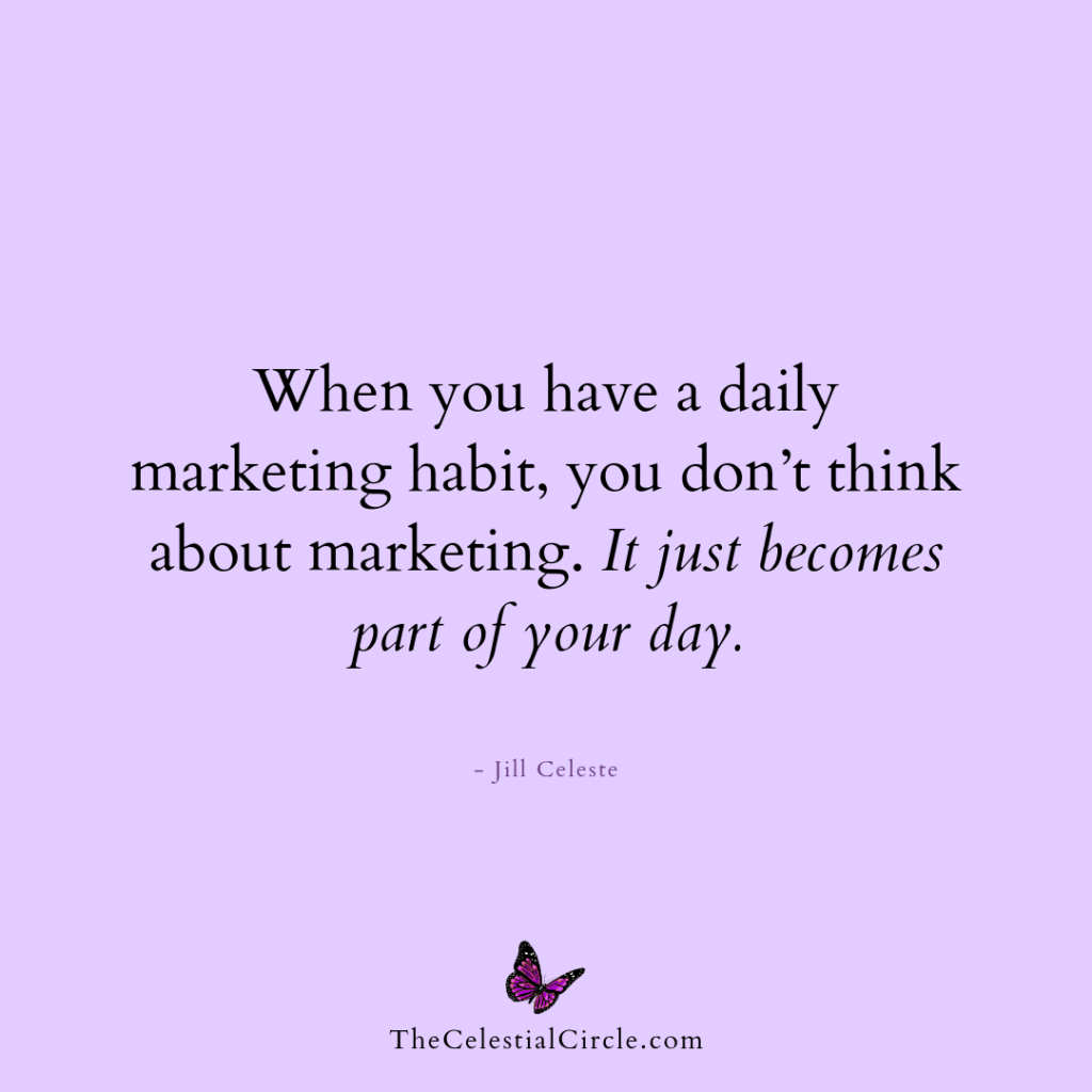 When you have a daily marketing habit, you don't think about marketing. It just becomes part of your day. - Jill Celeste