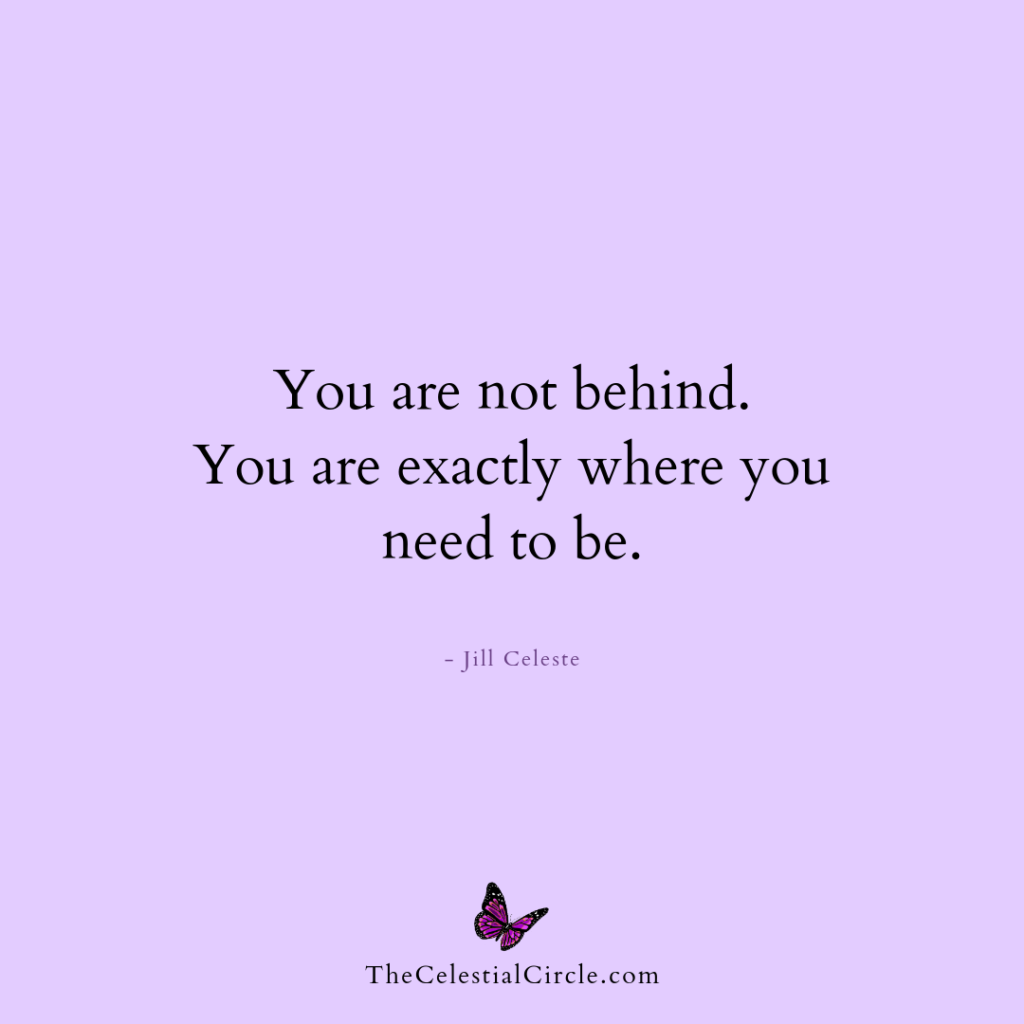 You are not behind. You are exactly where you need to be. - Jill Celeste