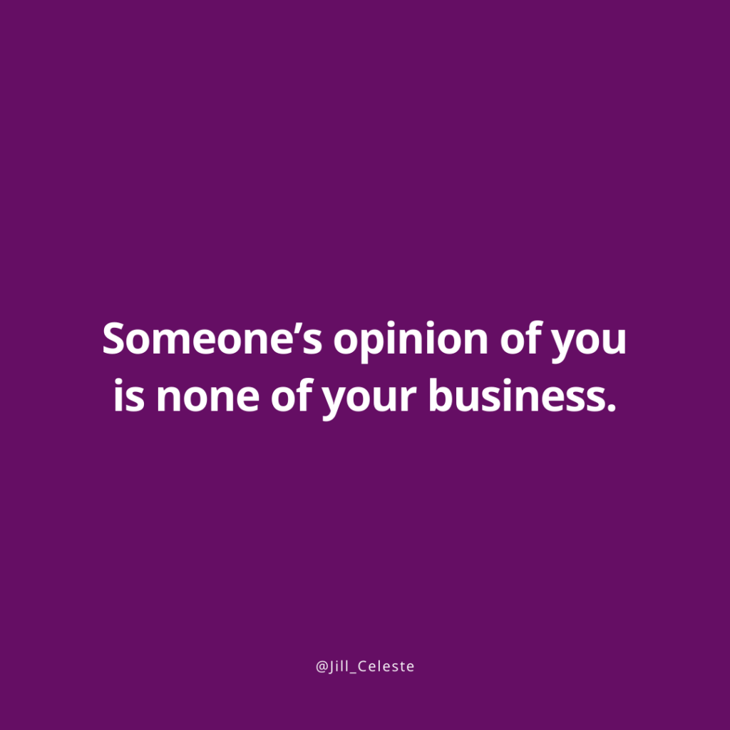 Someone's opinion of you is none of your business. - Jill Celeste