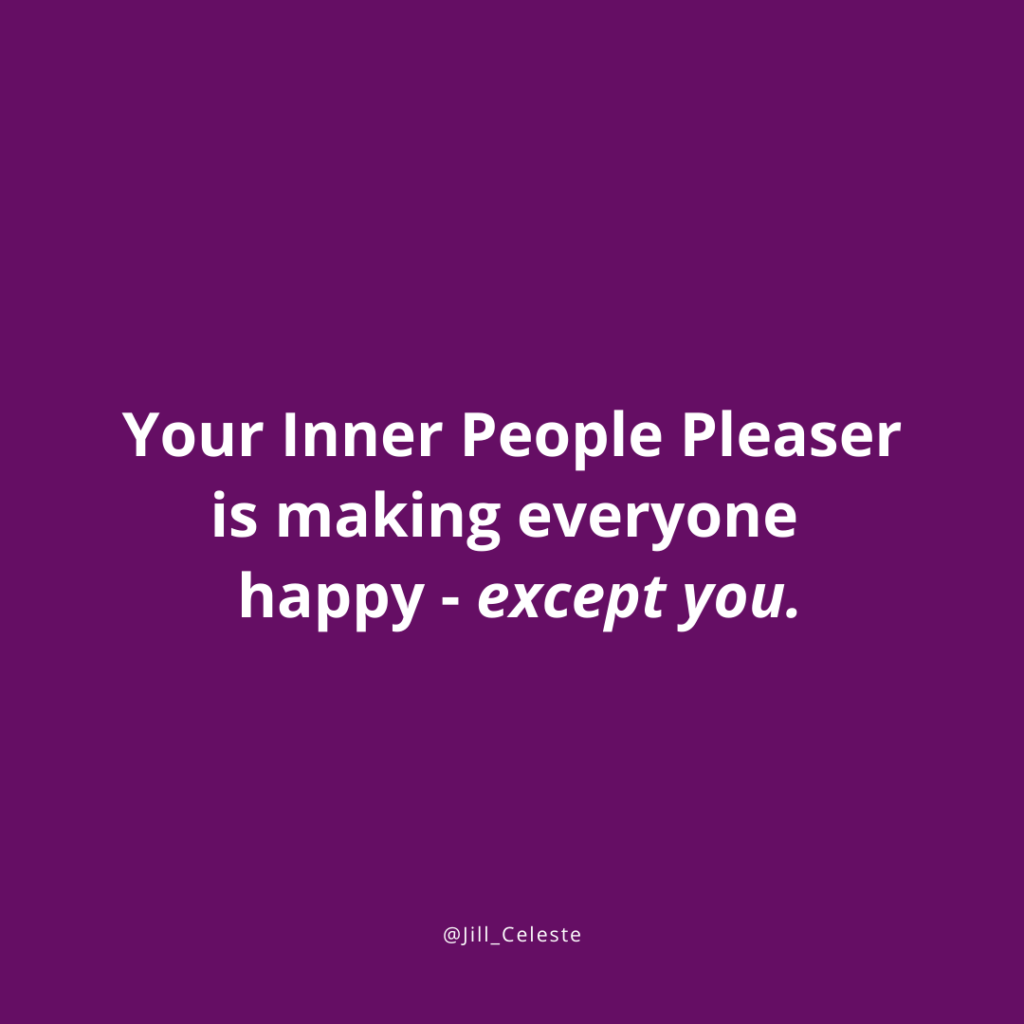 Your Inner People Pleaser is making everyone happy - except you. - Jill Celeste