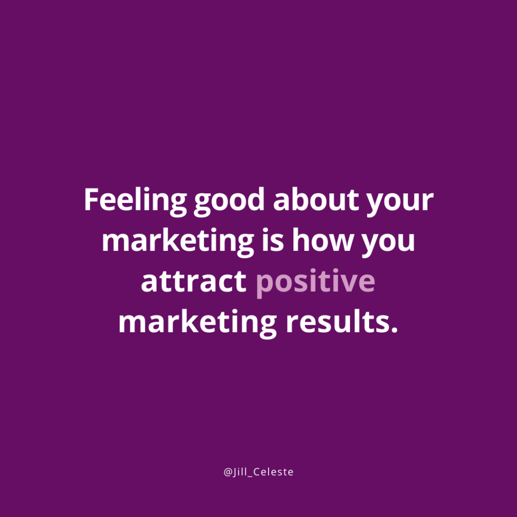 Feeling good about your marketing is how you attract positive marketing results. - Jill Celeste
