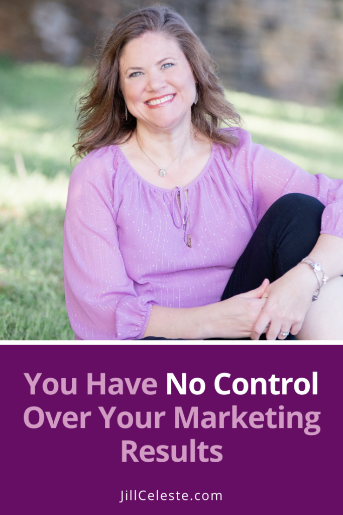 You Have No Control Over Your Marketing Results by Jill Celeste