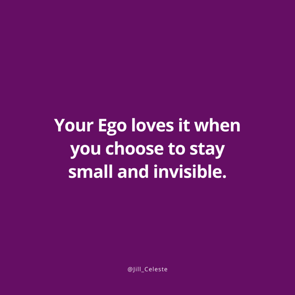 Your Ego loves it when you choose to stay small and invisible. - Jill Celeste