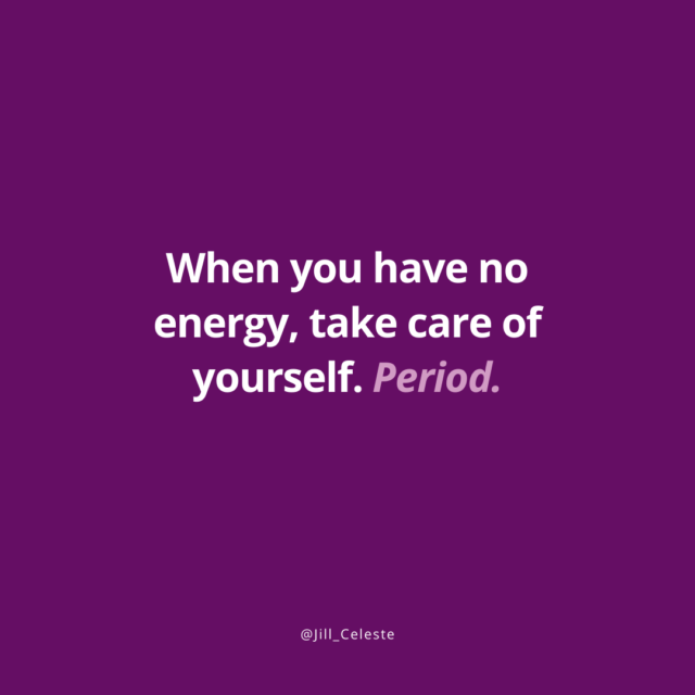 When you have no energy, take care of yourself. Period. - Jill Celeste