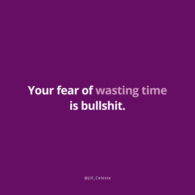 Your fear of wasting time is bullshit. - Jill Celeste