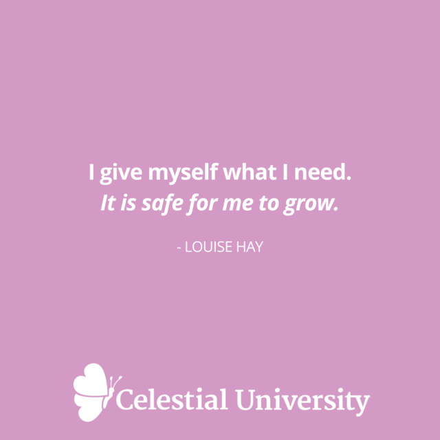 I give myself what I need. It is safe for me to grow. - Louise Hay