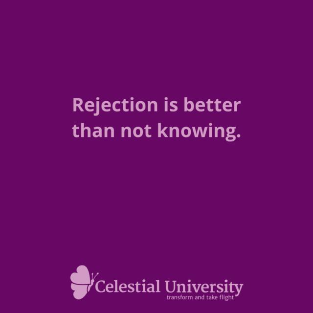 •Rejection is better than not knowing. - Jill Celeste