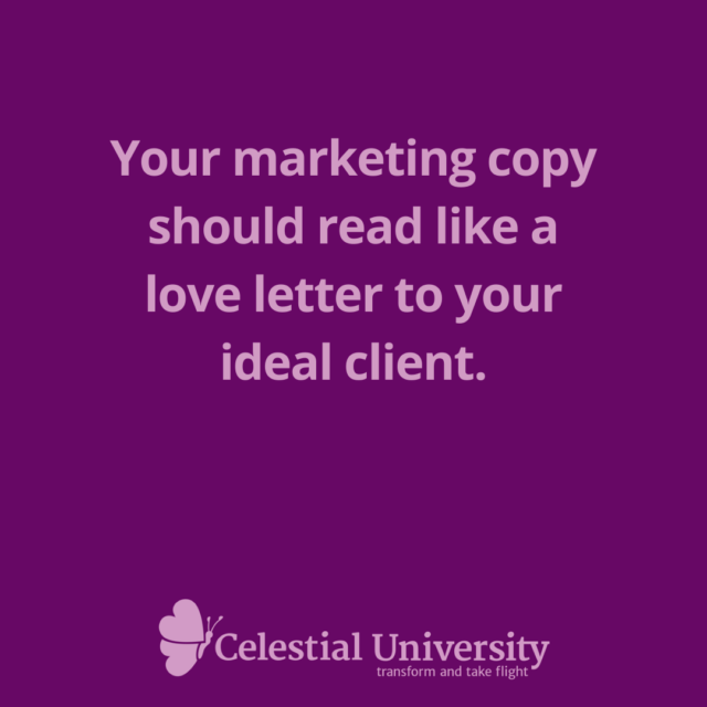 Your marketing copy should read like a love letter to your ideal client. - Jill Celeste