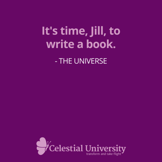 It's time, Jill, to write a book. - The Universe as told to Jill Celeste
